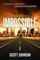 What Seems Impossible - Living Every Day In The Power of Possibility ebook by Scott Johnson