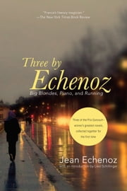 Three By Echenoz - Big Blondes, Piano, and Running ebook by Jean Echenoz,Liesl Schillinger,Linda Coverdale,Mark Polizzotti
