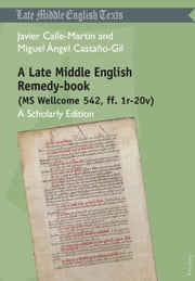 A Late Middle English Remedy-book (MS Wellcome 542, ff. 1r-20v) - A Scholarly Edition ebook by Javier Calle-Martín,Miguel Ángel Castaño-Gil