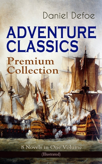 ADVENTURE CLASSICS - Premium Collection: 8 Novels in One Volume (Illustrated) - Robinson Crusoe, Captain Singleton, Memoirs of a Cavalier, Colonel Jack, Moll Flanders, Roxana, The Consolidator ebook by Daniel Defoe