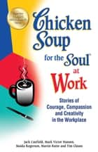Chicken Soup for the Soul at Work - Stories of Courage, Compassion and Creativity in the Workplace ebook by Jack Canfield, Mark Victor Hansen