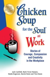 Chicken Soup for the Soul at Work - Stories of Courage, Compassion and Creativity in the Workplace ebook by Jack Canfield,Mark Victor Hansen