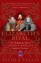 Elizabeth's Rival - The Tumultuous Tale of Lettice Knollys, Countess of Leicester ebook by Nicola Tallis