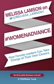 Melissa Lamson on #WomenAdvance - How Female Leaders Can Take Charge of Their Own Careers ebook by Lamson,Melissa
