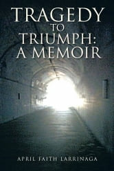 Tragedy to Triumph: A Memoir ebook by April Faith Larrinaga