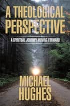 A Theological Perspective - A Spiritual Journey Moving Forward ebook by Michael Hughes