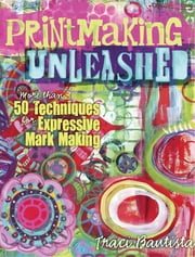 Printmaking Unleashed - More Than 50 Techniques for Expressive Mark Making ebook by Traci Bautista