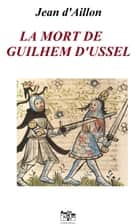 LA MORT DE GUILHEM D'USSEL ebook by Jean d'Aillon