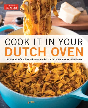 Cook It in Your Dutch Oven - 150 Foolproof Recipes Tailor-Made for Your Kitchen's Most Versatile Pot ebook by