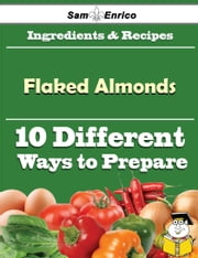 10 Ways to Use Flaked Almonds (Recipe Book) ebook by Boris Willingham,Sam Enrico