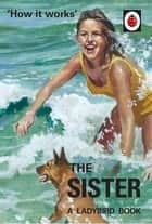How it Works: The Sister (Ladybird for Grown-Ups) ebook by Jason Hazeley, Joel Morris