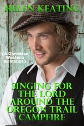 Singing For The Lord Around The Oregon Trail Campfire (A Christian Western Romance) ebook by Helen Keating