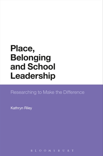Place, Belonging and School Leadership - Researching to Make the Difference ebook by Kathryn Riley