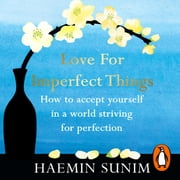 Love for Imperfect Things - The Sunday Times Bestseller: How to Accept Yourself in a World Striving for Perfection audiobook by Haemin Sunim