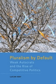Pluralism by Default - Weak Autocrats and the Rise of Competitive Politics ebook by Lucan Way