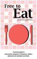 Free To Eat: A Practical Guide to Reducing the Symptoms of Histamine, Sulphur, Glutamate and Salicylate Sensitivity ebook by Janine Lattimore
