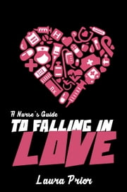 A Nurse's Guide to Falling in Love ebook by Laura Prior
