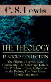 The Theology of C. S. Lewis - 12 Books Collection: The Pilgrim's Regress, Mere Christianity, The Screwtape Letters, The Problem of Pain, Reflections on the Psalms, The Four Loves, Miracles and more - Collected Christian Works - Including Novels, Stories, Religious Studies & Memoirs of the Author ebook by C. S. Lewis