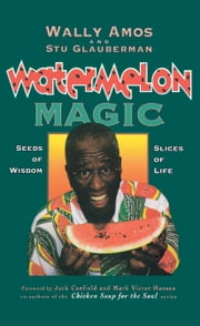 Watermelon Magic - Seeds Of Wisdom, Slices Of Life ebook by Wally Amos,Stu Glauberman,Jack Canfield