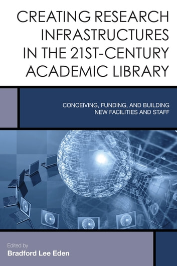 Creating Research Infrastructures in the 21st-Century Academic Library - Conceiving, Funding, and Building New Facilities and Staff ebook by
