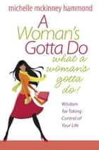 A Woman's Gotta Do What a Woman's Gotta Do - Wisdom for Taking Control of Your Life ebook by Michelle McKinney Hammond