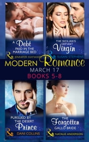 Modern Romance March 2017 Books 5 -8: A Debt Paid in the Marriage Bed / The Sicilian's Defiant Virgin / Pursued by the Desert Prince / The Forgotten Gallo Bride (Mills & Boon e-Book Collections) ebook by Jennifer Hayward,Susan Stephens,Dani Collins,Natalie Anderson