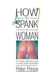 How to Spank a Woman - The modern gentleman's guide to erotic female punishment ebook by Peter Prince