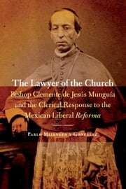 The Lawyer of the Church - Bishop Clemente de Jesús Munguía and the Clerical Response to the Mexican Liberal Reforma ebook by Pablo Mijangos y Gonzalez