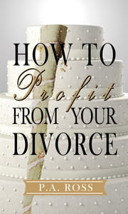 How To Profit From Your Divorce ebook by P. A. Ross