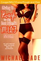 Giving it Rough to My Best Friend's MILF Mom ebook by Michael Jade