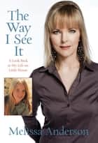 Way I See It - A Look Back at My Life on Little House ebook by Melissa Anderson