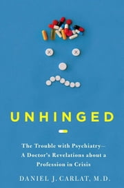 Unhinged - The Trouble with Psychiatry - A Doctor's Revelations about a Profession in Crisis ebook by Daniel Carlat, M.D.