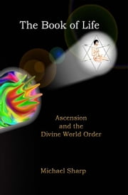 The Book of Life: Ascension and the Divine World Order ebook by Sharp, Michael