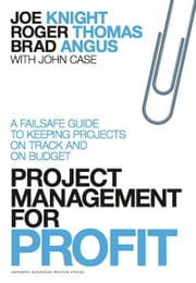 Project Management for Profit - A Failsafe Guide to Keeping Projects On Track and On Budget ebook by Joe Knight,Roger Thomas,Brad Angus,John Case