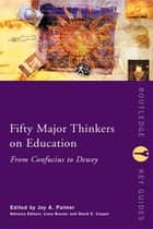 Fifty Major Thinkers on Education - From Confucius to Dewey ebook by Joy Palmer, Liora Bresler, David Cooper