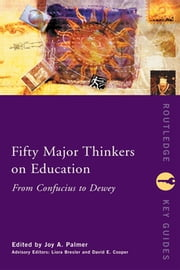 Fifty Major Thinkers on Education - From Confucius to Dewey ebook by Joy Palmer,Liora Bresler,David Cooper