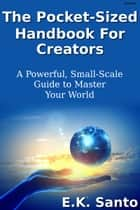 The Pocket-Sized Handbook For Creators...A Powerful, Small-Scale Guide to Master Your World ebook by E.K. Santo