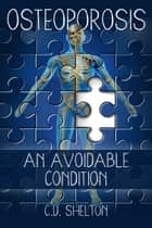 Osteoporosis: An Avoidable Condition ebook by C.D. Shelton