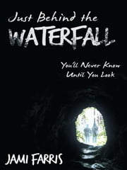Just Behind the Waterfall - You'll Never Know Until You Look ebook by Jami Farris