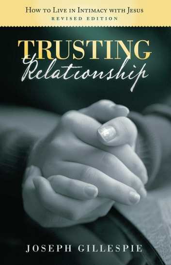 Trusting Relationship - How to Live in Intimacy with Jesus, Revised Edition ebook by Joseph Gillespie