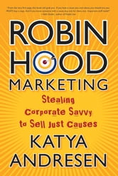 Robin Hood Marketing - Stealing Corporate Savvy to Sell Just Causes ebook by Katya Andresen