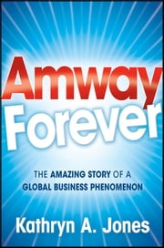 Amway Forever - The Amazing Story of a Global Business Phenomenon ebook by Kathryn A. Jones