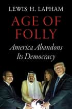 Age of Folly - America Abandons Its Democracy ebook by Lewis Lapham