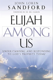 Elijah Among Us - Understanding and Responding to God's Prophets Today ebook by John Loren Sandford,Bill Hamon