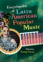 Encyclopedia of Latin American Popular Music ebook by George Torres