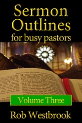 Sermon Outlines for Busy Pastors: Volume 3 - 52 Complete Sermon Outlines for Today's Busy Pastor ebook by Rob Westbrook