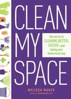 Clean My Space - The Secret to Cleaning Better, Faster, and Loving Your Home Every Day ebook by Melissa Maker