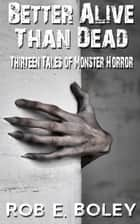 Better Alive Than Dead - Thirteen Tales of Monster Horror ebook by Rob E. Boley