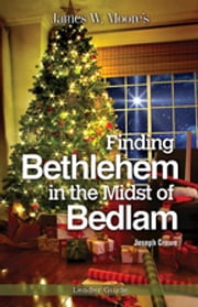 Finding Bethlehem in the Midst of Bedlam Leader Guide - An Advent Study ebook by James W. Moore,Joseph Crowe