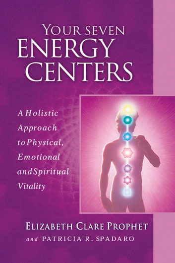 Your Seven Energy Centers - A Holistic Approach to Physical, Emotional and Spiritual Vitality ebook by Elizabeth Clare Prophet,Patricia R. Spadaro